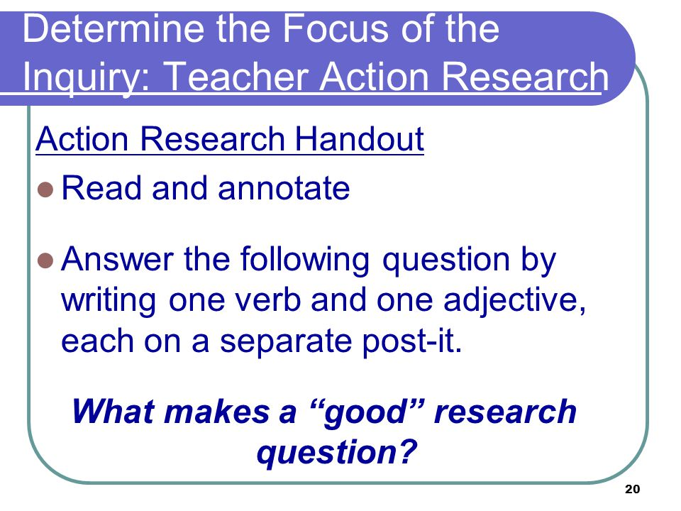 20 Determine the Focus of the Inquiry: Teacher Action Research Action Research Handout Read and annotate Answer the following question by writing one verb and one adjective, each on a separate post-it.