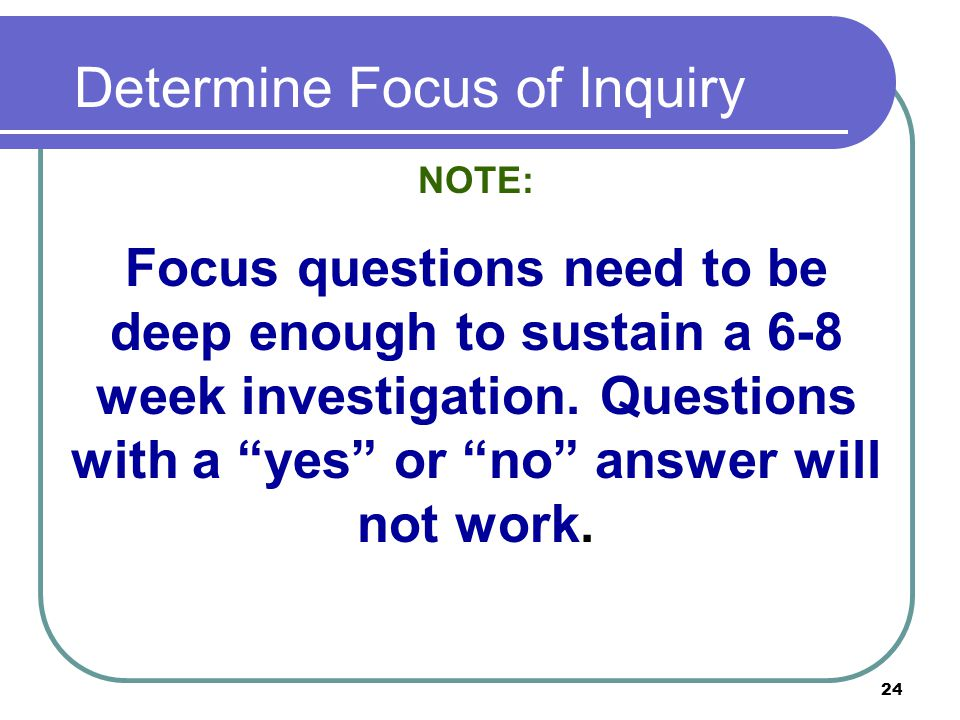 24 Determine Focus of Inquiry NOTE: Focus questions need to be deep enough to sustain a 6-8 week investigation.