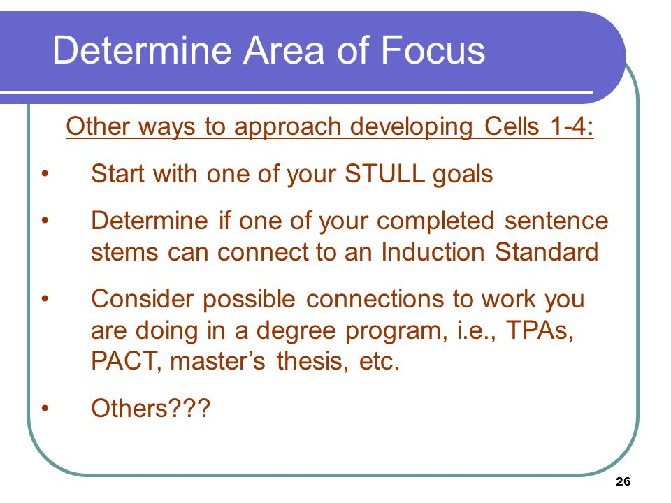 26 Determine Area of Focus Other ways to approach developing Cells 1-4: Start with one of your STULL goals Determine if one of your completed sentence stems can connect to an Induction Standard Consider possible connections to work you are doing in a degree program, i.e., TPAs, PACT, master's thesis, etc.