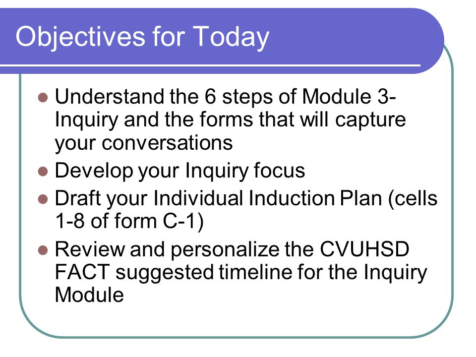 Objectives for Today Understand the 6 steps of Module 3- Inquiry and the forms that will capture your conversations Develop your Inquiry focus Draft your Individual Induction Plan (cells 1-8 of form C-1) Review and personalize the CVUHSD FACT suggested timeline for the Inquiry Module