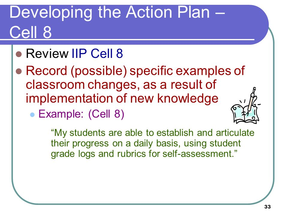 33 Developing the Action Plan – Cell 8 Review IIP Cell 8 Record (possible) specific examples of classroom changes, as a result of implementation of new knowledge Example: (Cell 8) My students are able to establish and articulate their progress on a daily basis, using student grade logs and rubrics for self-assessment.