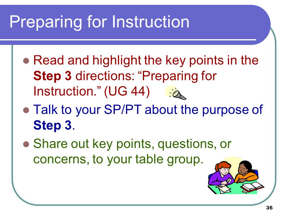 36 Preparing for Instruction Read and highlight the key points in the Step 3 directions: Preparing for Instruction. (UG 44) Talk to your SP/PT about the purpose of Step 3.
