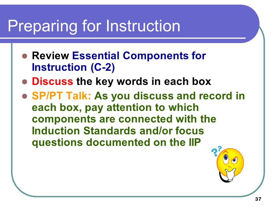 37 Preparing for Instruction Review Essential Components for Instruction (C-2) Discuss the key words in each box SP/PT Talk: As you discuss and record in each box, pay attention to which components are connected with the Induction Standards and/or focus questions documented on the IIP