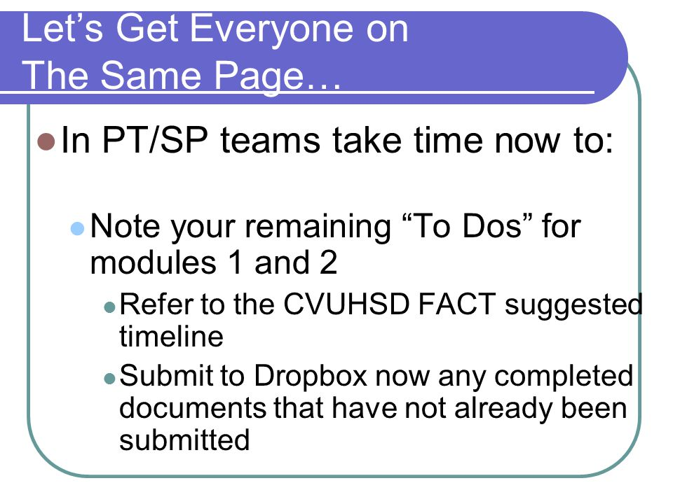 Let's Get Everyone on The Same Page… In PT/SP teams take time now to: Note your remaining To Dos for modules 1 and 2 Refer to the CVUHSD FACT suggested timeline Submit to Dropbox now any completed documents that have not already been submitted