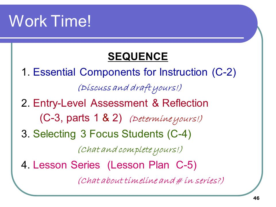 46 Work Time.SEQUENCE 1. Essential Components for Instruction (C-2) (Discuss and draft yours!) 2.