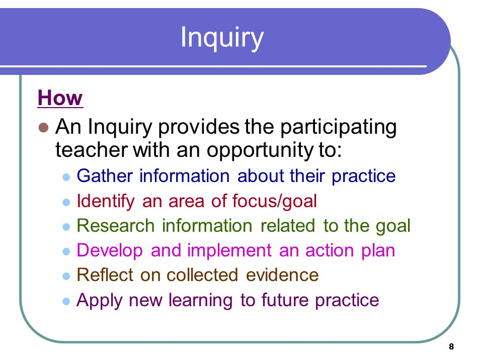 8 Inquiry How An Inquiry provides the participating teacher with an opportunity to: Gather information about their practice Identify an area of focus/goal Research information related to the goal Develop and implement an action plan Reflect on collected evidence Apply new learning to future practice