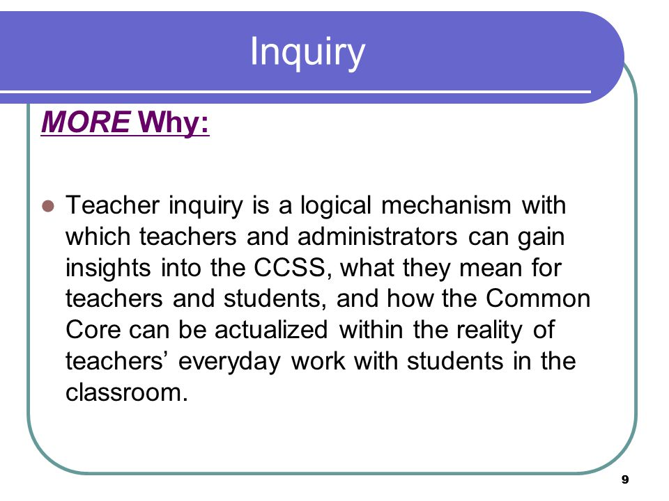 9 Inquiry MORE Why: Teacher inquiry is a logical mechanism with which teachers and administrators can gain insights into the CCSS, what they mean for teachers and students, and how the Common Core can be actualized within the reality of teachers' everyday work with students in the classroom.