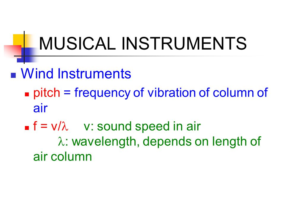 Wind Instruments pitch = frequency of vibration of column of air f = v/  v: sound speed in air : wavelength, depends on length of air column