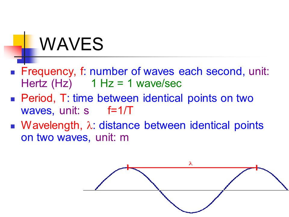WAVES Frequency, f: number of waves each second, unit: Hertz (Hz) 1 Hz = 1 wave/sec Period, T: time between identical points on two waves, unit: s f=1