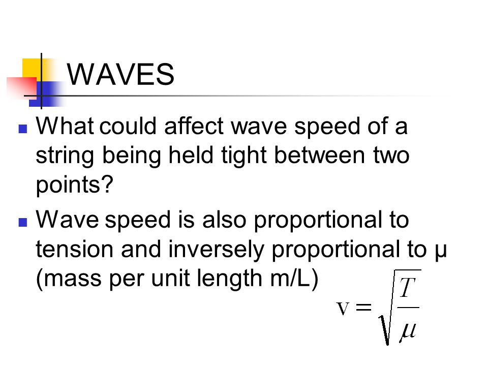 WAVES What could affect wave speed of a string being held tight between two points? Wave speed is also proportional to tension and inversely proportio