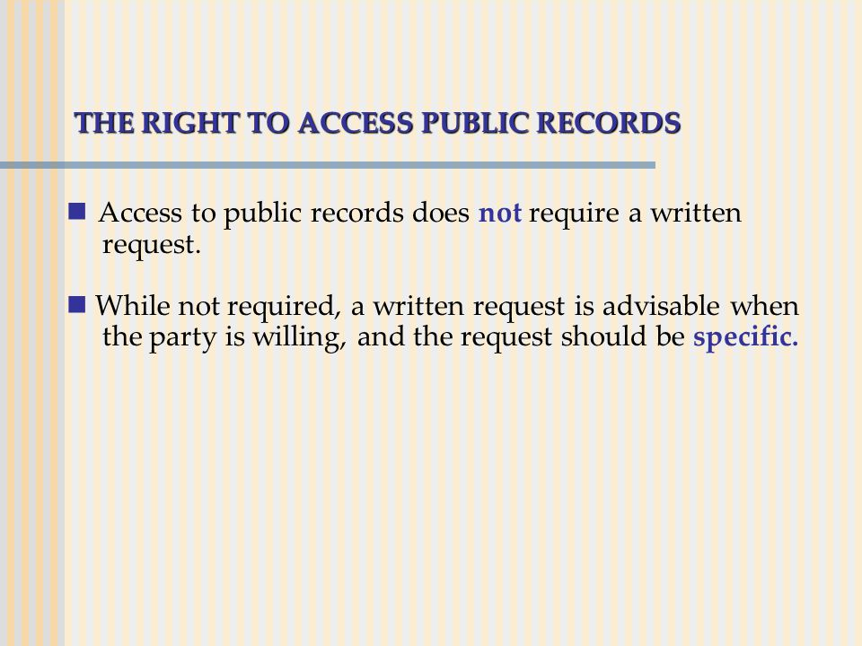 THE RIGHT TO ACCESS PUBLIC RECORDS Access to public records does not require a written request. While not required, a written request is advisable whe