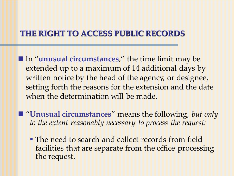 "THE RIGHT TO ACCESS PUBLIC RECORDS In ""unusual circumstances,"" the time limit may be extended up to a maximum of 14 additional days by written notice"