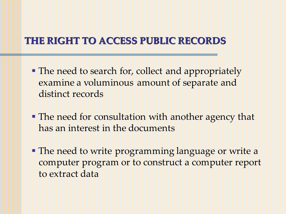 THE RIGHT TO ACCESS PUBLIC RECORDS  The need to search for, collect and appropriately examine a voluminous amount of separate and distinct records  The need for consultation with another agency that has an interest in the documents  The need to write programming language or write a computer program or to construct a computer report to extract data