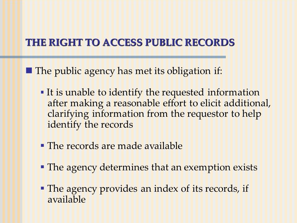 THE RIGHT TO ACCESS PUBLIC RECORDS The public agency has met its obligation if:  It is unable to identify the requested information after making a re