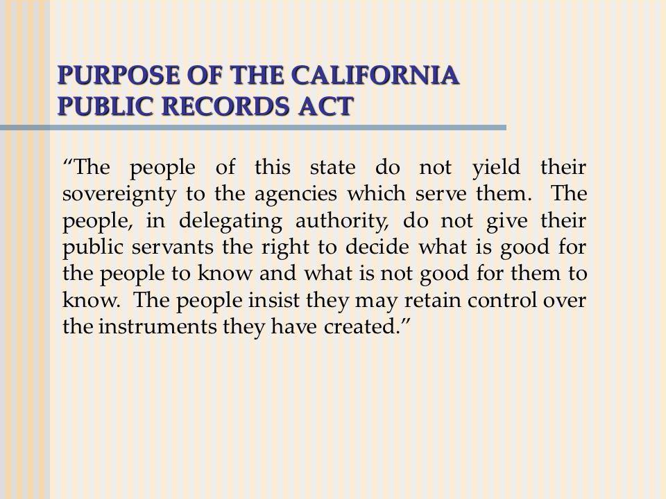 PURPOSE OF THE CALIFORNIA PUBLIC RECORDS ACT The people of this state do not yield their sovereignty to the agencies which serve them.