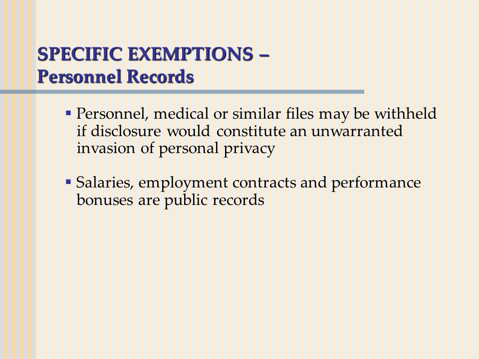 SPECIFIC EXEMPTIONS – Personnel Records  Personnel, medical or similar files may be withheld if disclosure would constitute an unwarranted invasion of personal privacy  Salaries, employment contracts and performance bonuses are public records