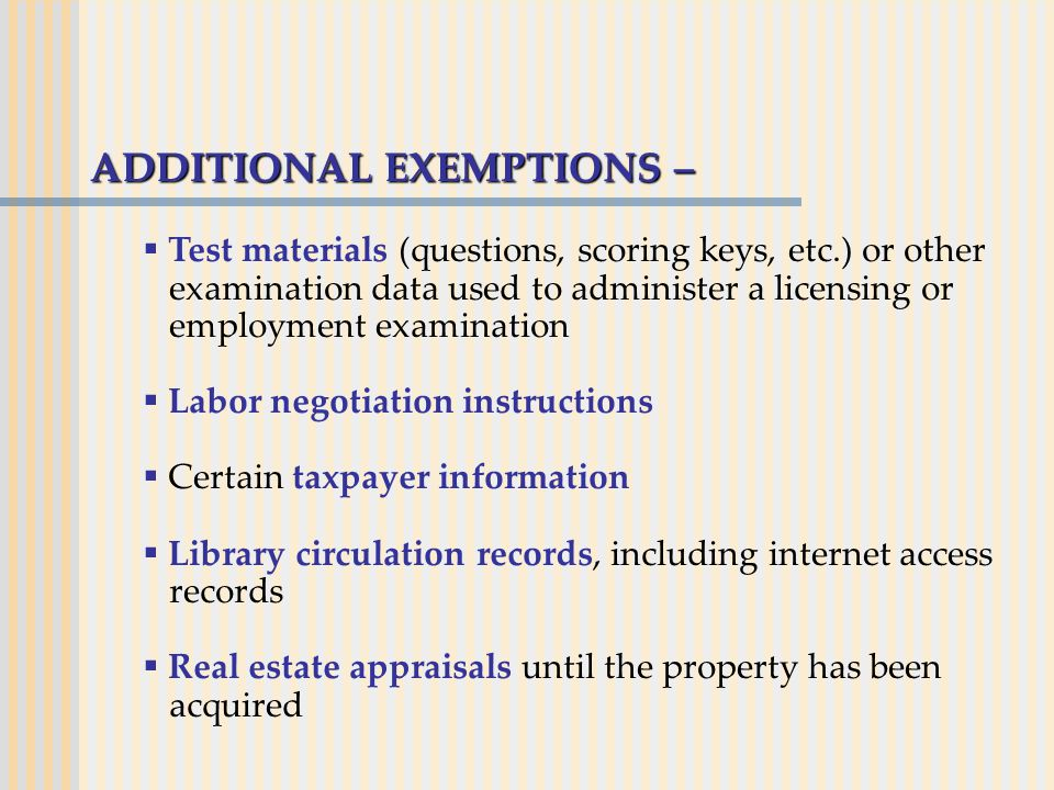 ADDITIONAL EXEMPTIONS –  Test materials (questions, scoring keys, etc.) or other examination data used to administer a licensing or employment examination  Labor negotiation instructions  Certain taxpayer information  Library circulation records, including internet access records  Real estate appraisals until the property has been acquired