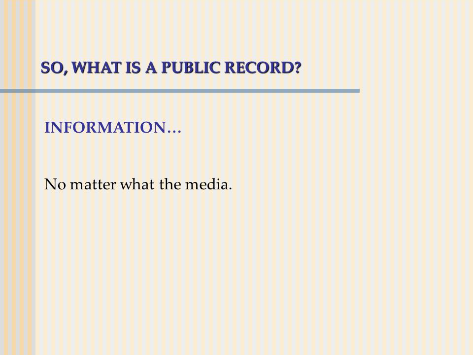 SO, WHAT IS A PUBLIC RECORD? INFORMATION… No matter what the media.