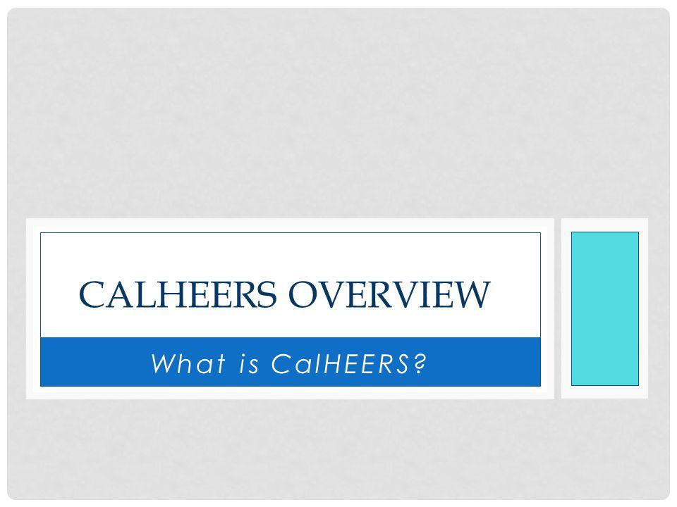 What is CalHEERS? CALHEERS OVERVIEW