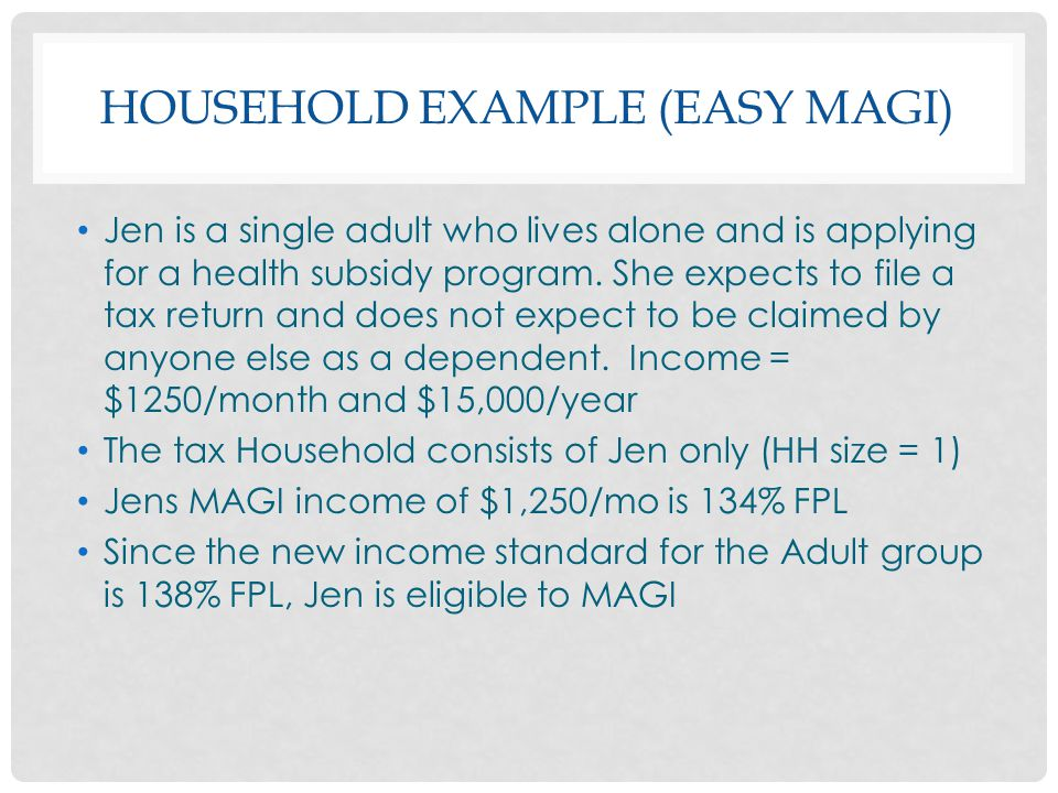 HOUSEHOLD EXAMPLE (EASY MAGI) Jen is a single adult who lives alone and is applying for a health subsidy program. She expects to file a tax return and