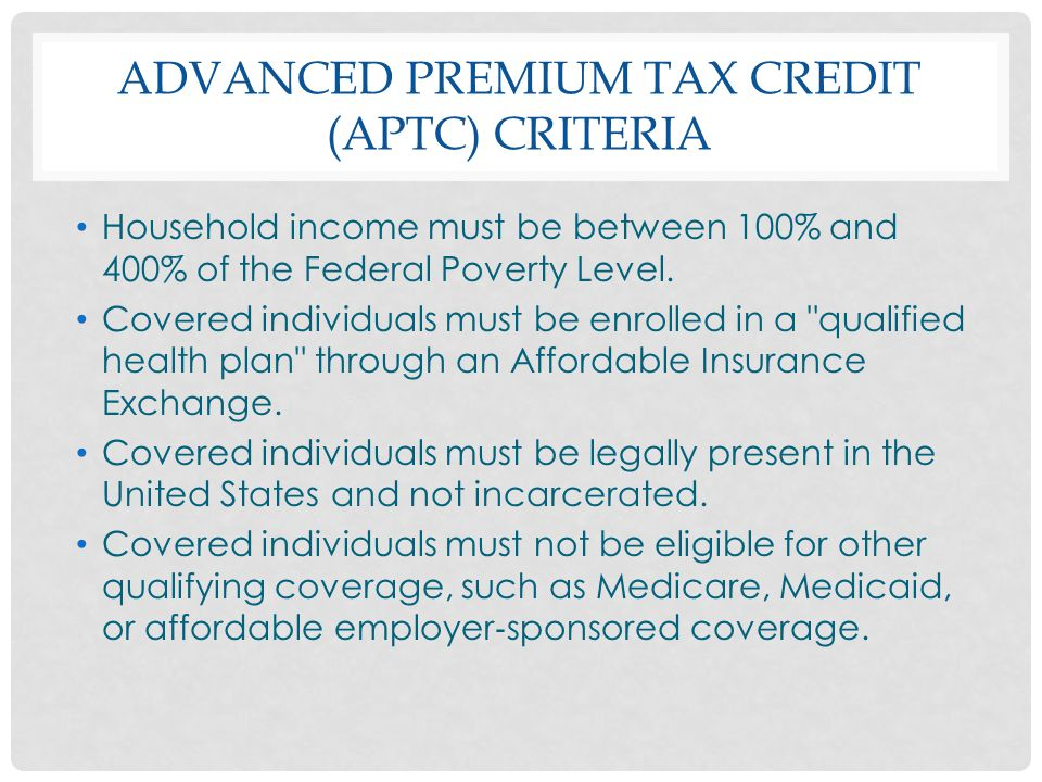 ADVANCED PREMIUM TAX CREDIT (APTC) CRITERIA Household income must be between 100% and 400% of the Federal Poverty Level. Covered individuals must be e
