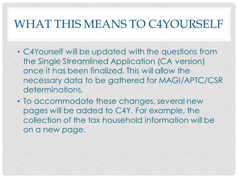WHAT THIS MEANS TO C4YOURSELF C4Yourself will be updated with the questions from the Single Streamlined Application (CA version) once it has been fina