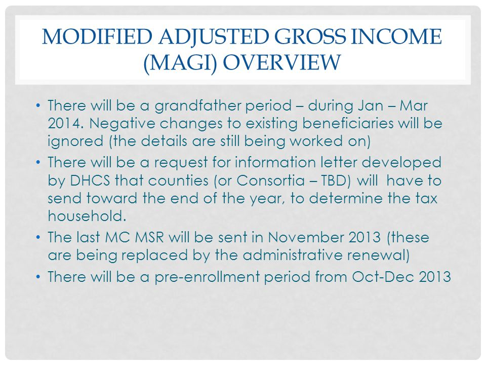 MODIFIED ADJUSTED GROSS INCOME (MAGI) OVERVIEW There will be a grandfather period – during Jan – Mar 2014. Negative changes to existing beneficiaries