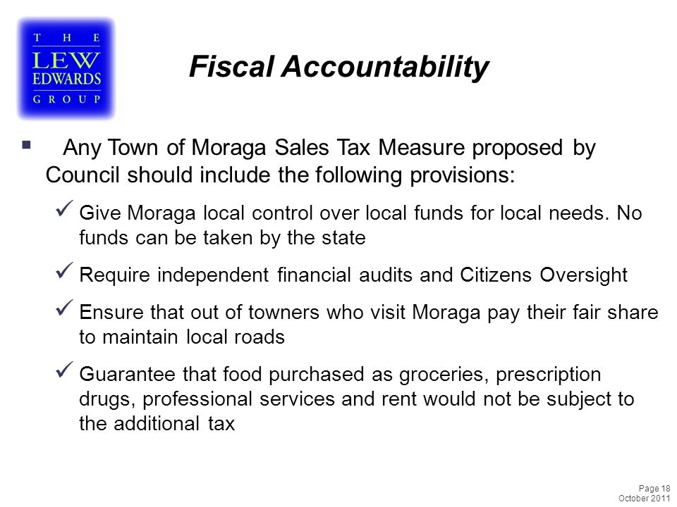 Page 18 October 2011 Fiscal Accountability  Any Town of Moraga Sales Tax Measure proposed by Council should include the following provisions: Give Moraga local control over local funds for local needs.