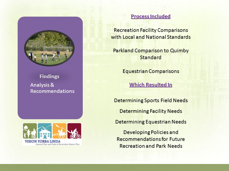 Findings Analysis & Recommendations Process Included Recreation Facility Comparisons with Local and National Standards Parkland Comparison to Quimby Standard Equestrian Comparisons Which Resulted In Determining Sports Field Needs Determining Facility Needs Determining Equestrian Needs Developing Policies and Recommendations for Future Recreation and Park Needs