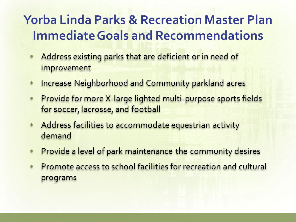 Yorba Linda Parks & Recreation Master Plan Immediate Goals and Recommendations Address existing parks that are deficient or in need of improvement Address existing parks that are deficient or in need of improvement Increase Neighborhood and Community parkland acres Increase Neighborhood and Community parkland acres Provide for more X-large lighted multi-purpose sports fields for soccer, lacrosse, and football Provide for more X-large lighted multi-purpose sports fields for soccer, lacrosse, and football Address facilities to accommodate equestrian activity demand Address facilities to accommodate equestrian activity demand Provide a level of park maintenance the community desires Provide a level of park maintenance the community desires Promote access to school facilities for recreation and cultural programs Promote access to school facilities for recreation and cultural programs Address existing parks that are deficient or in need of improvement Address existing parks that are deficient or in need of improvement Increase Neighborhood and Community parkland acres Increase Neighborhood and Community parkland acres Provide for more X-large lighted multi-purpose sports fields for soccer, lacrosse, and football Provide for more X-large lighted multi-purpose sports fields for soccer, lacrosse, and football Address facilities to accommodate equestrian activity demand Address facilities to accommodate equestrian activity demand Provide a level of park maintenance the community desires Provide a level of park maintenance the community desires Promote access to school facilities for recreation and cultural programs Promote access to school facilities for recreation and cultural programs