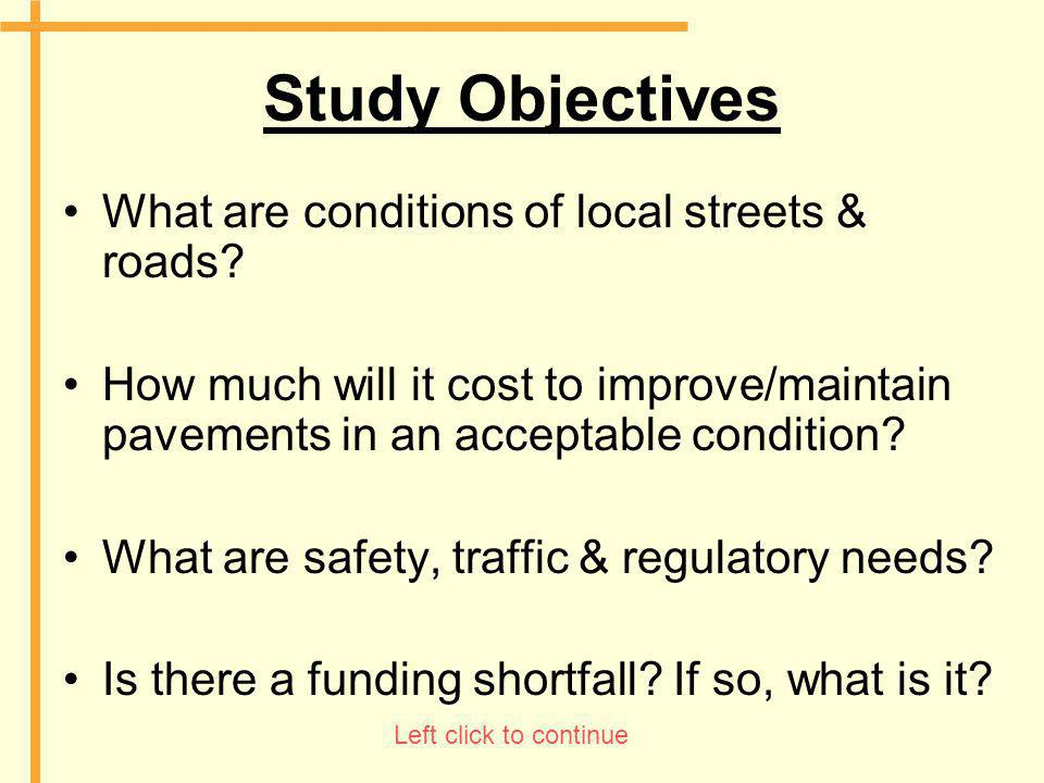 Study Objectives What are conditions of local streets & roads? How much will it cost to improve/maintain pavements in an acceptable condition? What ar