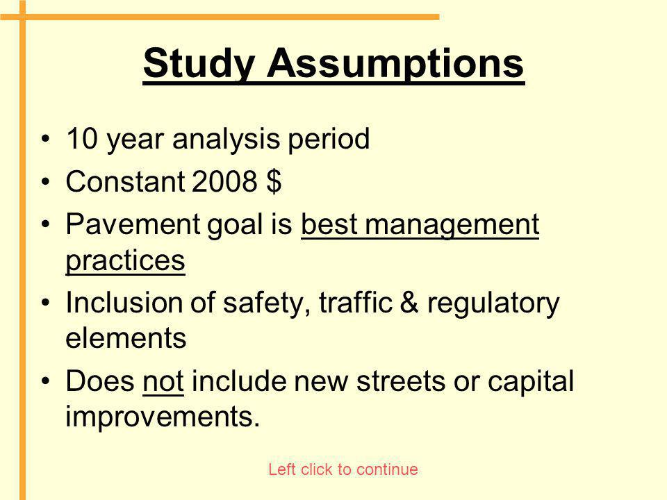 Study Assumptions 10 year analysis period Constant 2008 $ Pavement goal is best management practices Inclusion of safety, traffic & regulatory element