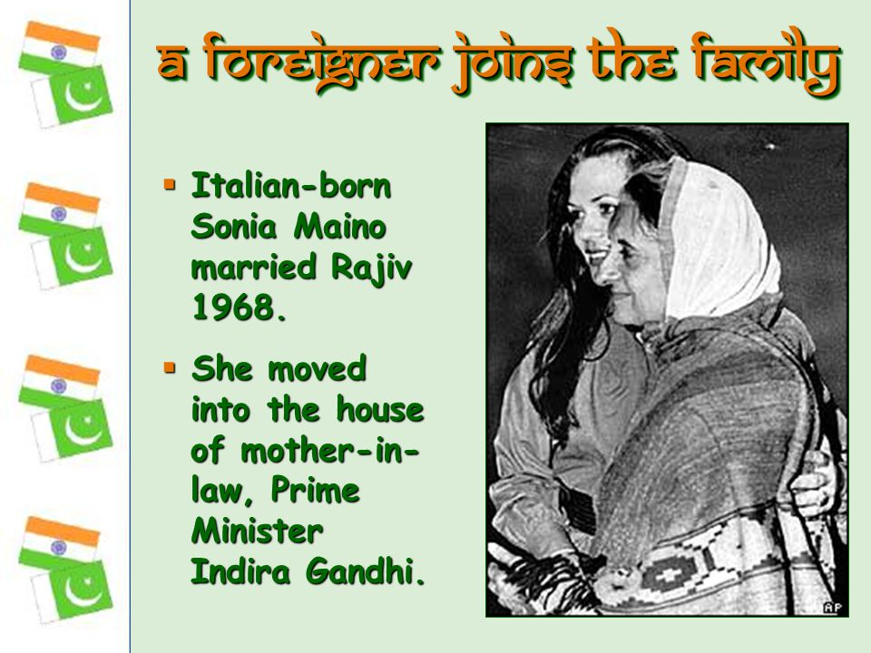  Italian-born Sonia Maino married Rajiv 1968.  She moved into the house of mother-in- law, Prime Minister Indira Gandhi. A foreigner joins the famil