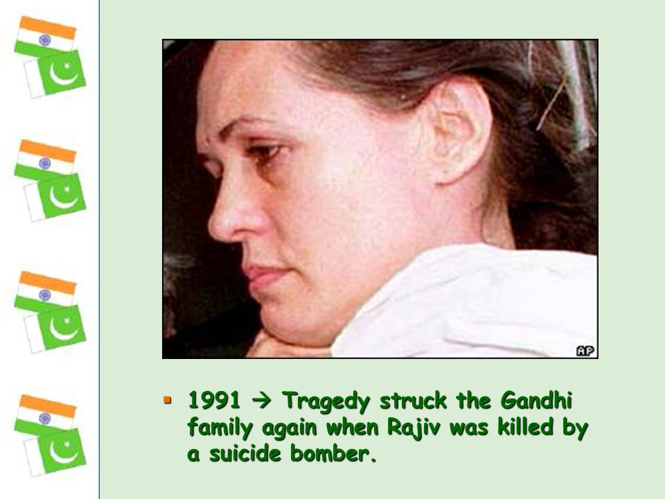  1991  Tragedy struck the Gandhi family again when Rajiv was killed by a suicide bomber.