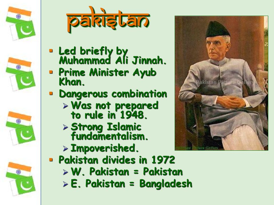  Led briefly by Muhammad Ali Jinnah.  Prime Minister Ayub Khan.  Dangerous combination  Was not prepared to rule in 1948.  Strong Islamic fundame