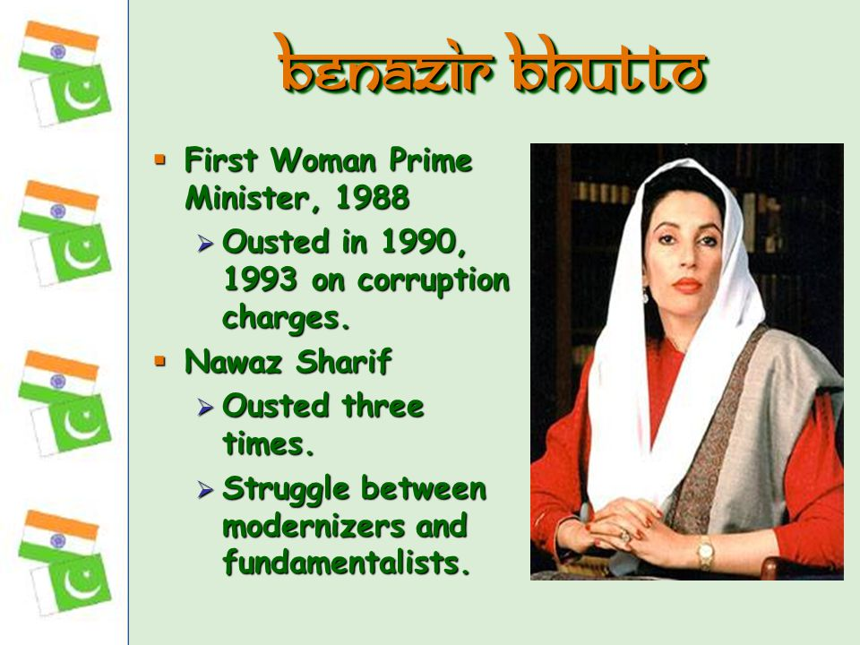  First Woman Prime Minister, 1988  Ousted in 1990, 1993 on corruption charges.  Nawaz Sharif  Ousted three times.  Struggle between modernizers a