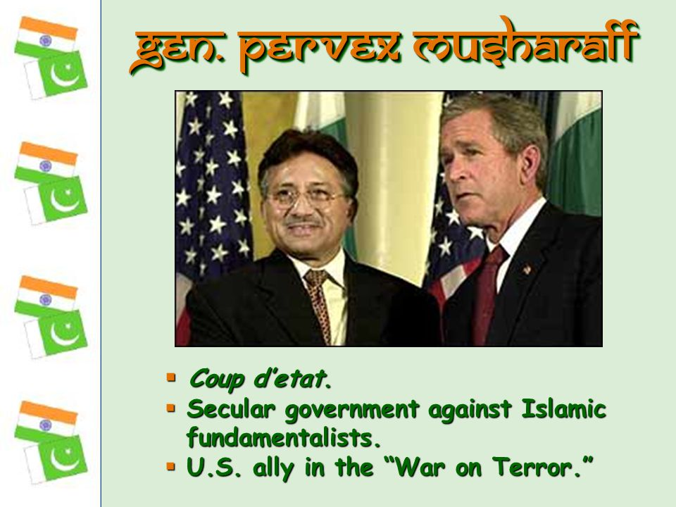 " Coup d'etat.  Secular government against Islamic fundamentalists.  U.S. ally in the ""War on Terror."" Gen. Pervex Musharaff"