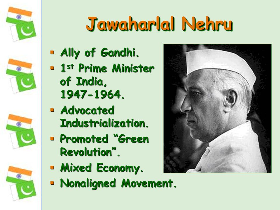 "Jawaharlal Nehru  Ally of Gandhi.  1 st Prime Minister of India, 1947-1964.  Advocated Industrialization.  Promoted ""Green Revolution"".  Mixed Ec"
