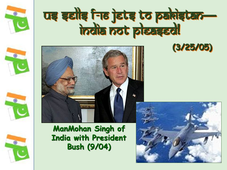 US Sells F-16 Jets to Pakistan — India Not Pleased! (3/25/05) ManMohan Singh of India with President Bush (9/04)