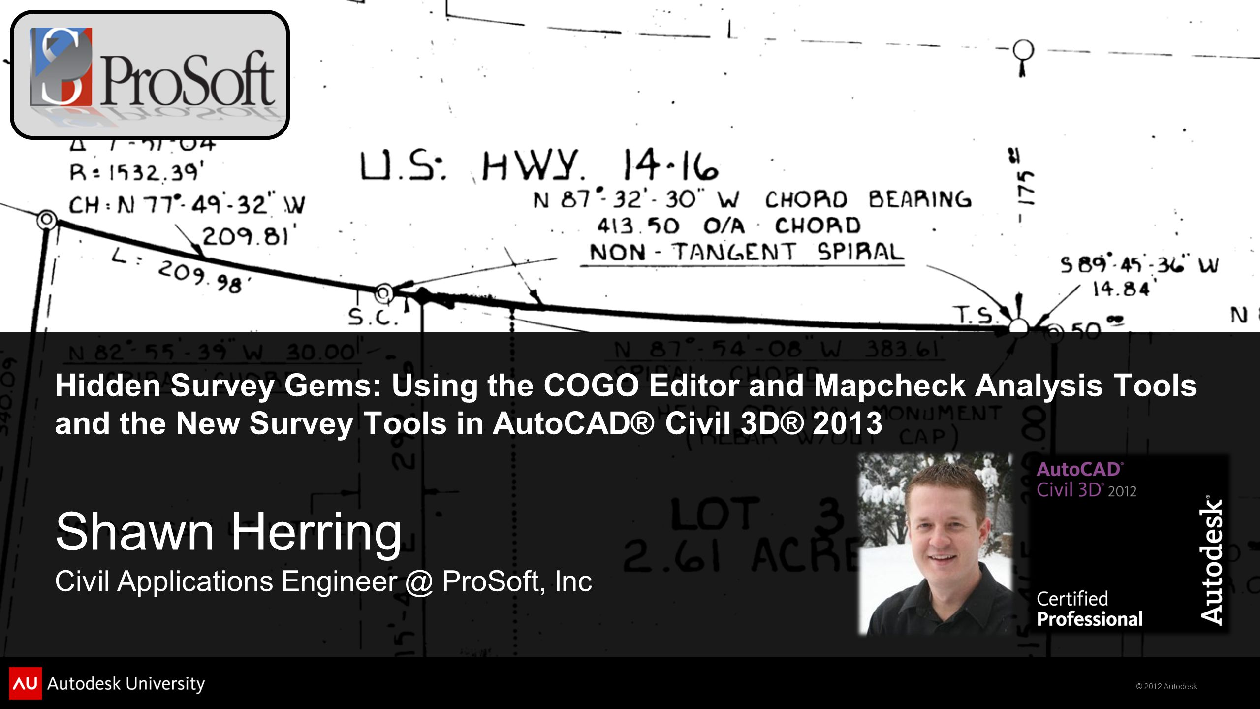 © 2012 Autodesk Hidden Survey Gems: Using the COGO Editor and Mapcheck Analysis Tools and the New Survey Tools in AutoCAD® Civil 3D® 2013 Shawn Herrin