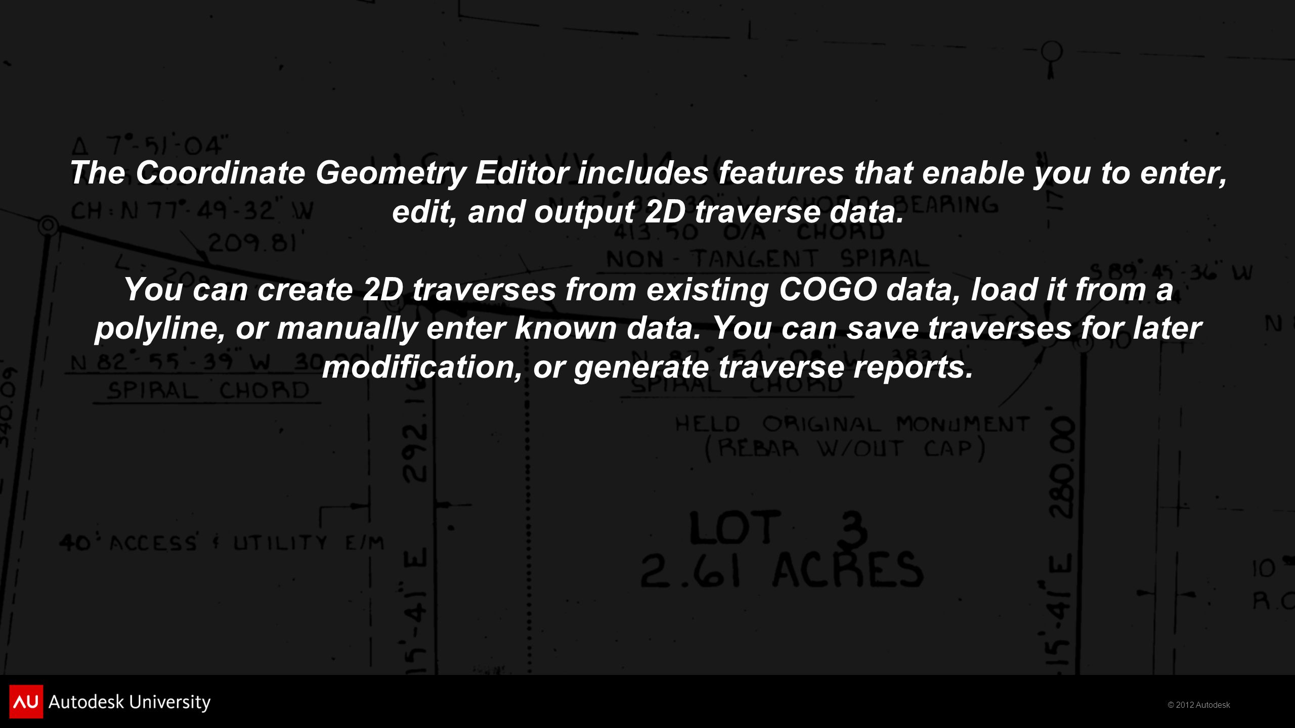 © 2012 Autodesk The Coordinate Geometry Editor includes features that enable you to enter, edit, and output 2D traverse data. You can create 2D traver