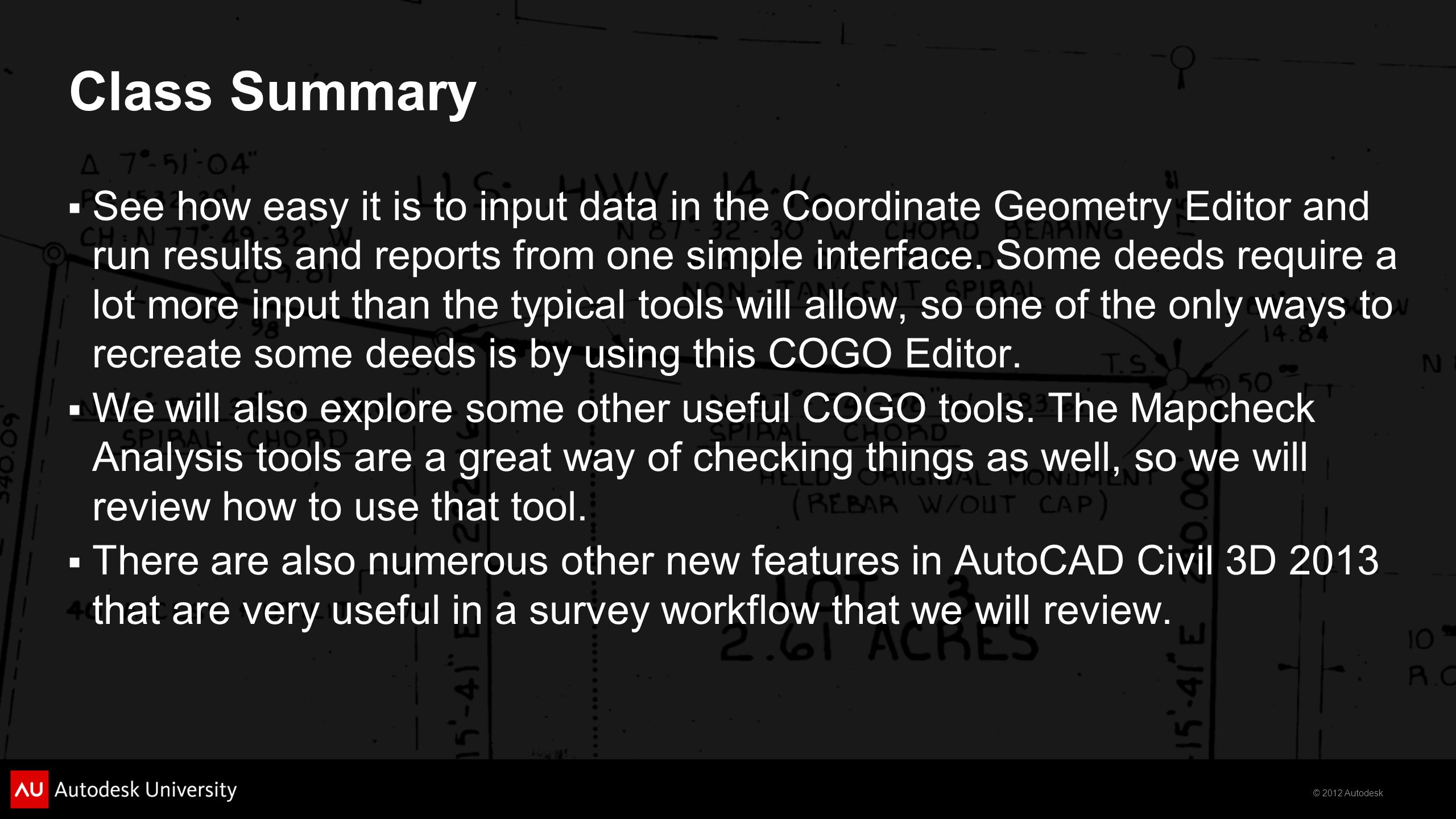 © 2012 Autodesk Class Summary  See how easy it is to input data in the Coordinate Geometry Editor and run results and reports from one simple interfa