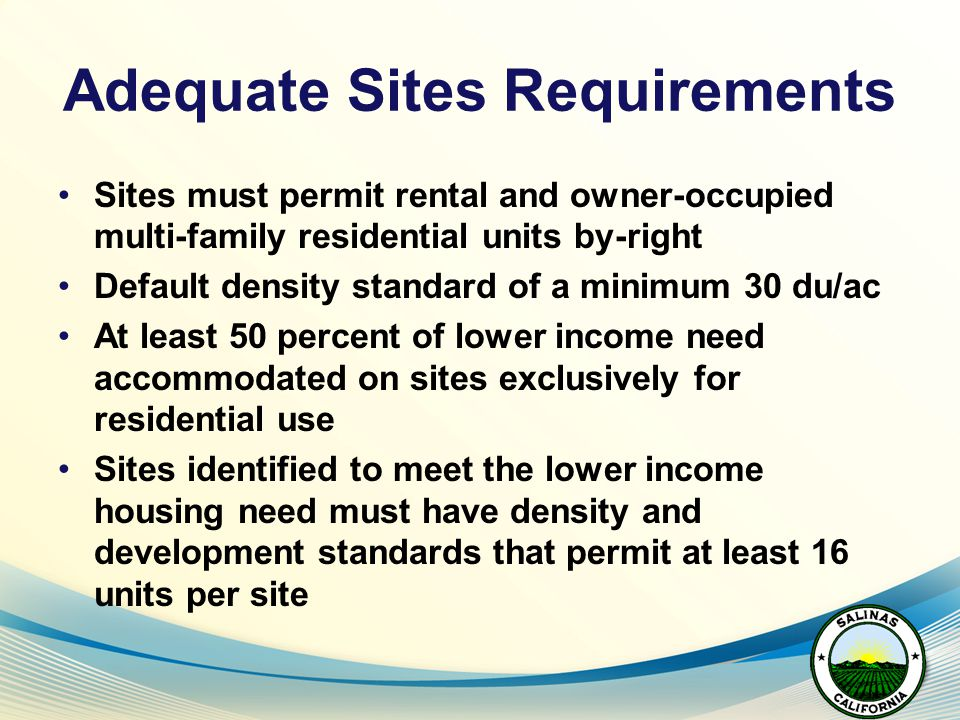 Adequate Sites Requirements Sites must permit rental and owner-occupied multi-family residential units by-right Default density standard of a minimum 30 du/ac At least 50 percent of lower income need accommodated on sites exclusively for residential use Sites identified to meet the lower income housing need must have density and development standards that permit at least 16 units per site