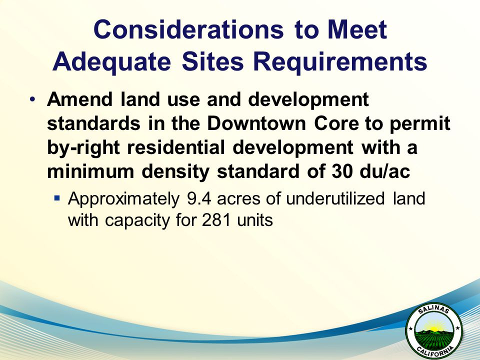 Considerations to Meet Adequate Sites Requirements Amend land use and development standards in the Downtown Core to permit by-right residential development with a minimum density standard of 30 du/ac  Approximately 9.4 acres of underutilized land with capacity for 281 units