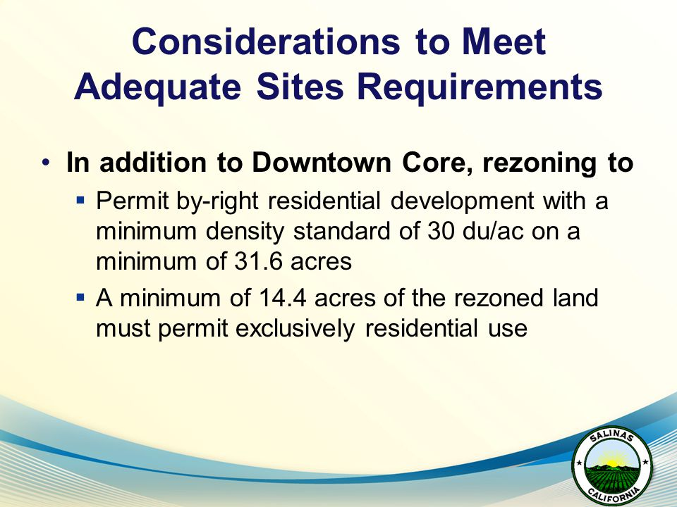 Considerations to Meet Adequate Sites Requirements In addition to Downtown Core, rezoning to  Permit by-right residential development with a minimum density standard of 30 du/ac on a minimum of 31.6 acres  A minimum of 14.4 acres of the rezoned land must permit exclusively residential use