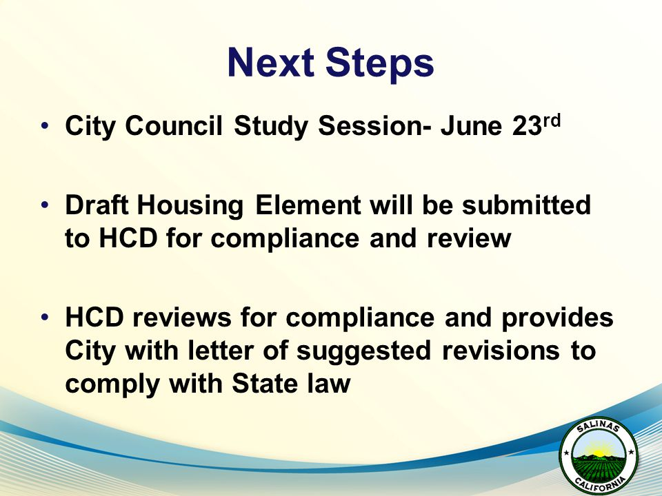 Next Steps City Council Study Session- June 23 rd Draft Housing Element will be submitted to HCD for compliance and review HCD reviews for compliance and provides City with letter of suggested revisions to comply with State law