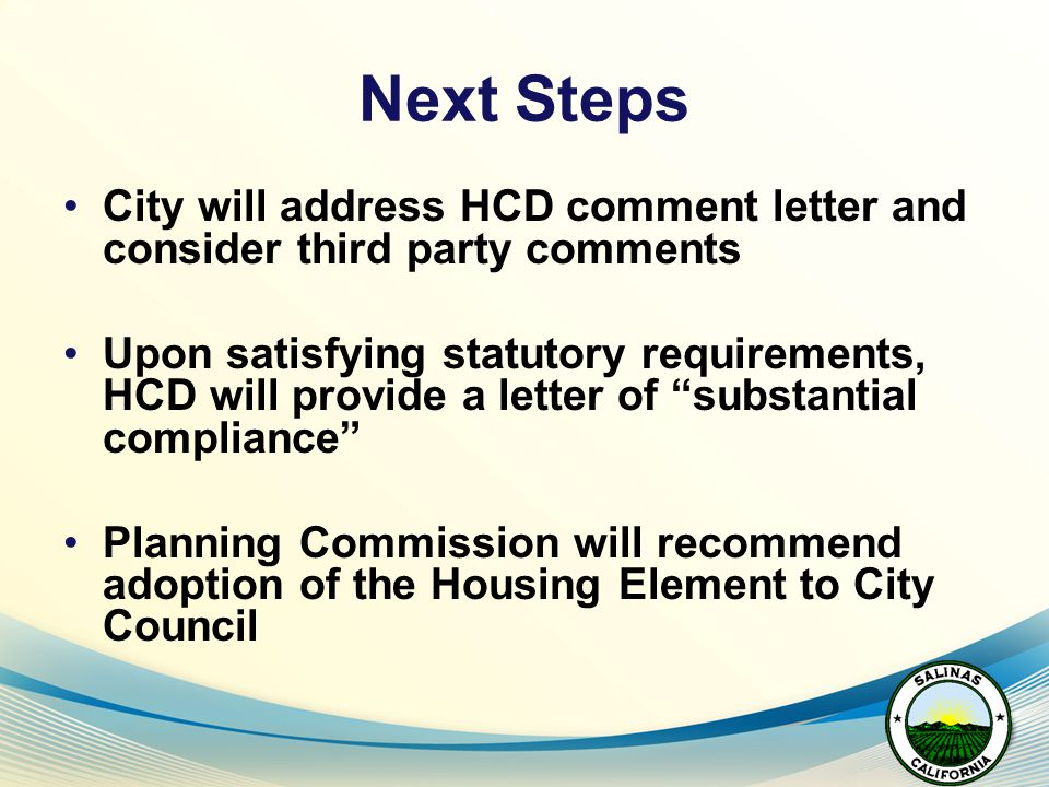 Next Steps City will address HCD comment letter and consider third party comments Upon satisfying statutory requirements, HCD will provide a letter of substantial compliance Planning Commission will recommend adoption of the Housing Element to City Council