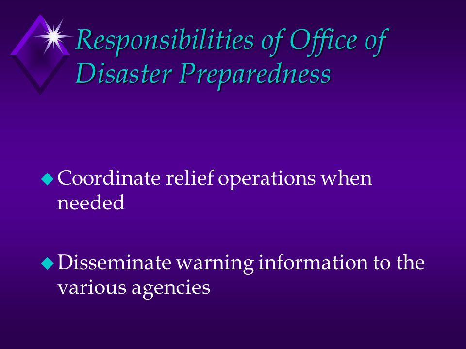 Responsibilities of Office of Disaster Preparedness u Coordinate relief operations when needed u Disseminate warning information to the various agenci