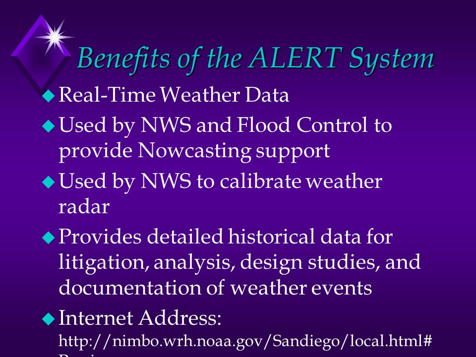 Benefits of the ALERT System u Real-Time Weather Data u Used by NWS and Flood Control to provide Nowcasting support u Used by NWS to calibrate weather