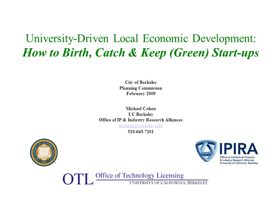 University-Driven Local Economic Development: How to Birth, Catch & Keep (Green) Start-up s City of Berkeley Planning Commission February 2009 Michael Cohen UC Berkeley Office of IP & Industry Research Alliances mcohen@berkeley.edu 510-643-7201 mcohen@berkeley.edu